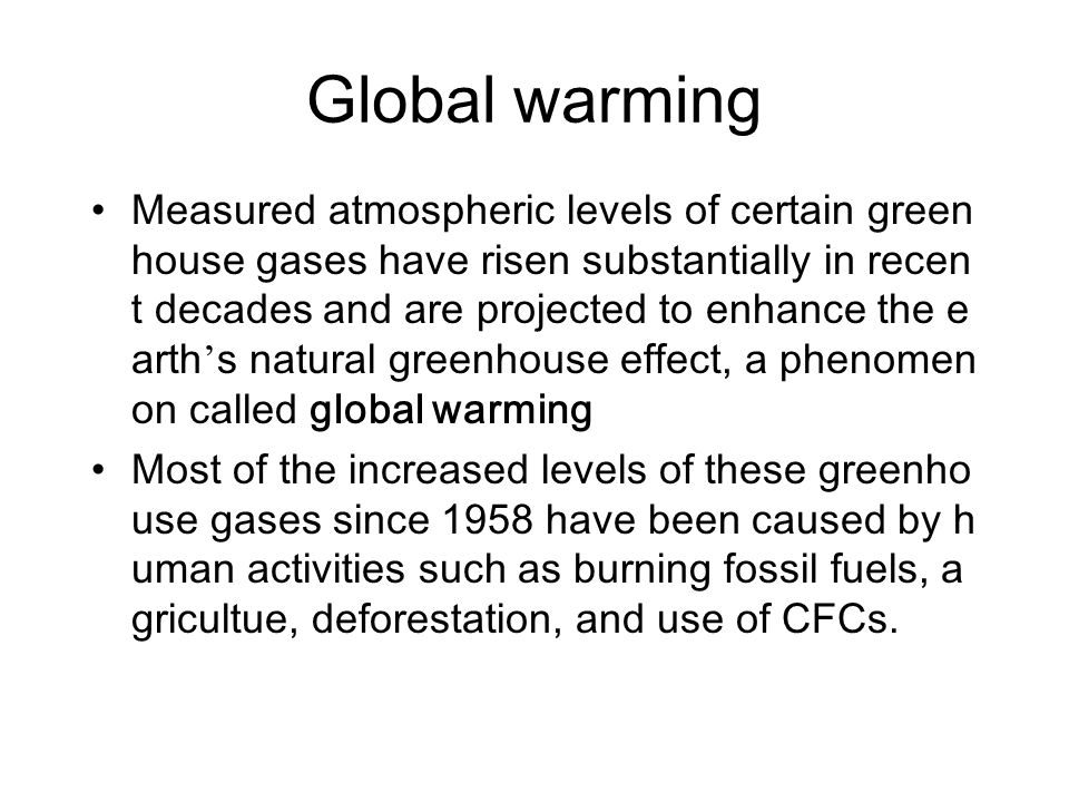 Global warming Measured atmospheric levels of certain green house gases have risen substantially in recen t decades and are projected to enhance the e