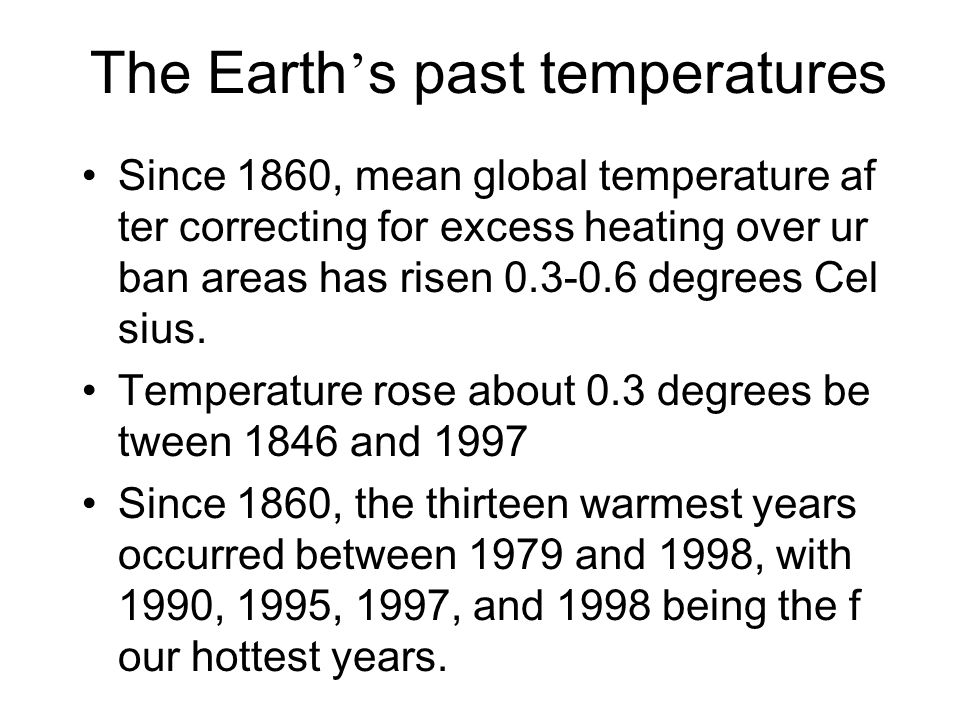 The Earth ' s past temperatures Since 1860, mean global temperature af ter correcting for excess heating over ur ban areas has risen 0.3-0.6 degrees C