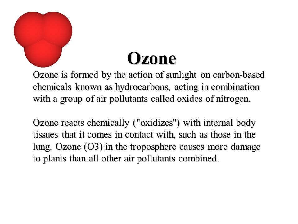 Ozone Ozone is formed by the action of sunlight on carbon-based chemicals known as hydrocarbons, acting in combination with a group of air pollutants
