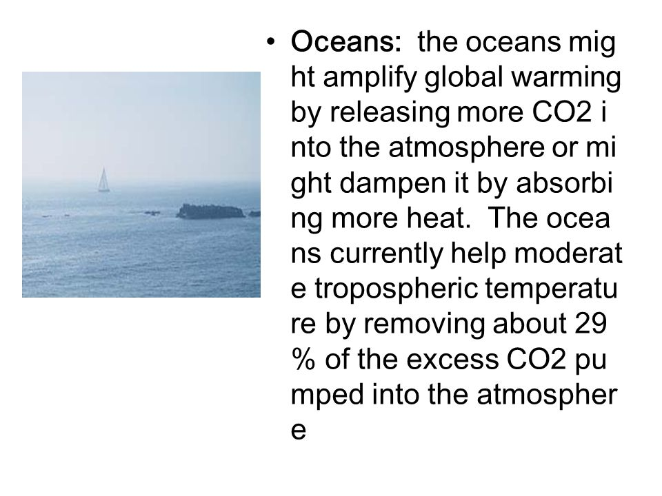 Oceans: the oceans mig ht amplify global warming by releasing more CO2 i nto the atmosphere or mi ght dampen it by absorbi ng more heat. The ocea ns c