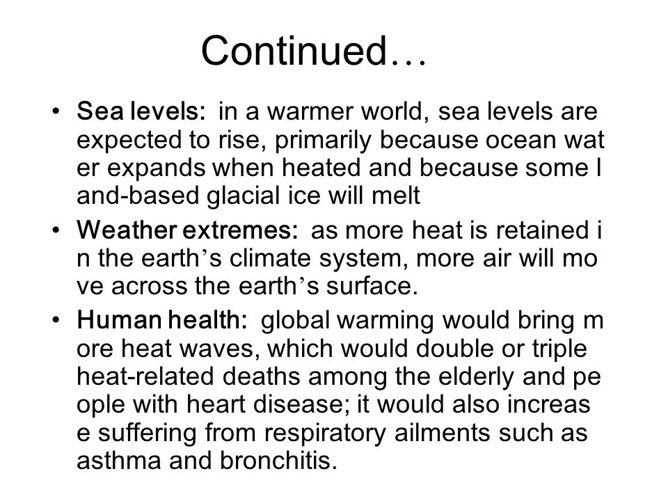 Continued … Sea levels: in a warmer world, sea levels are expected to rise, primarily because ocean wat er expands when heated and because some l and-
