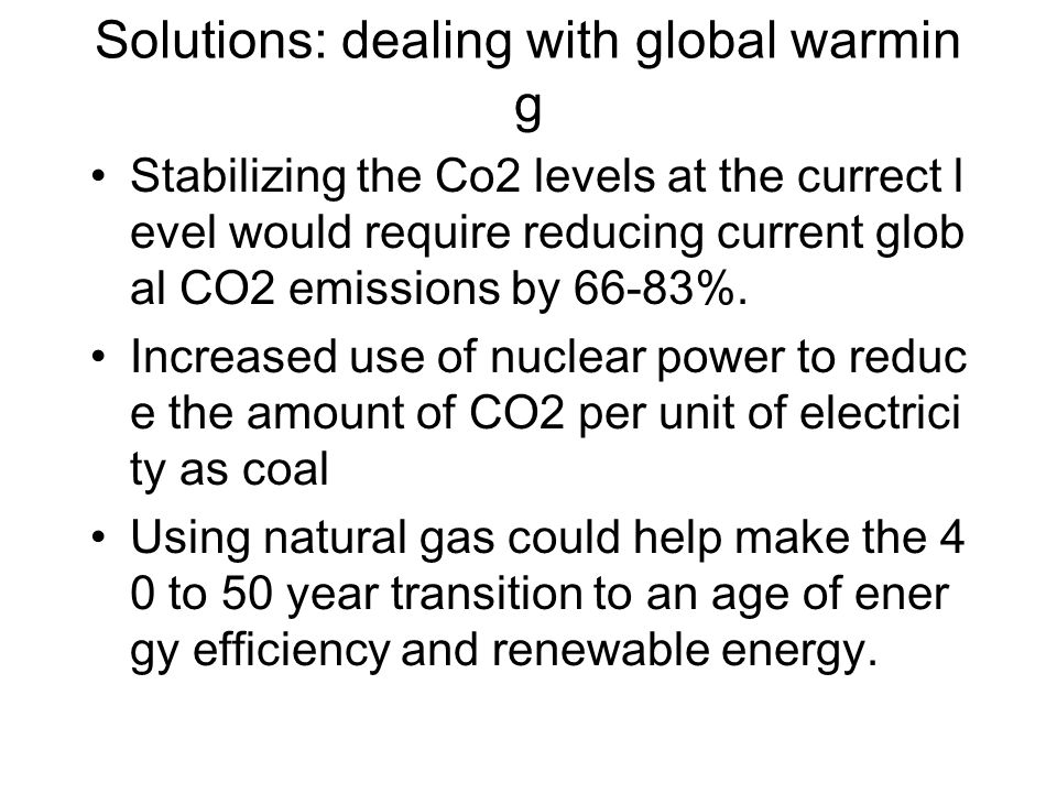 Solutions: dealing with global warmin g Stabilizing the Co2 levels at the currect l evel would require reducing current glob al CO2 emissions by 66-83