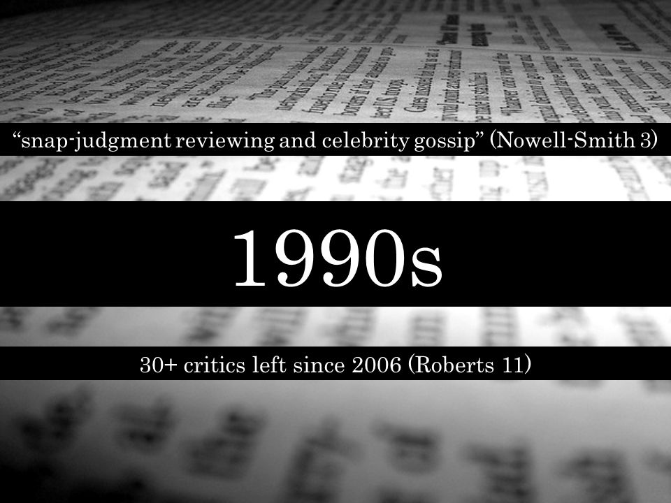 1990s snap-judgment reviewing and celebrity gossip (Nowell-Smith 3) 30+ critics left since 2006 (Roberts 11)