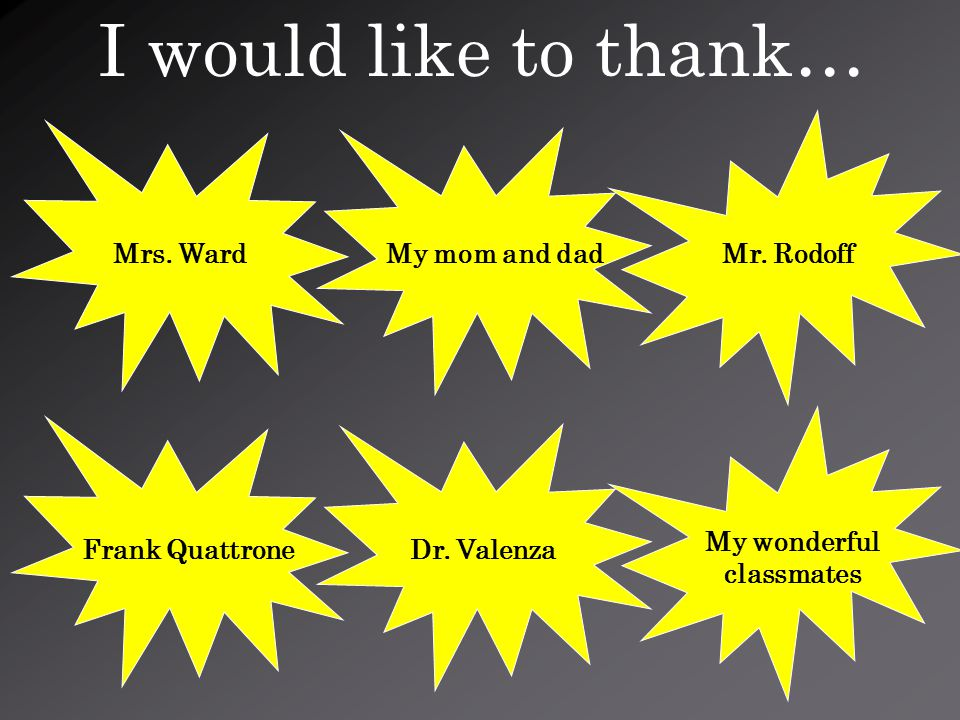 I would like to thank… My mom and dad Dr. Valenza Mrs.