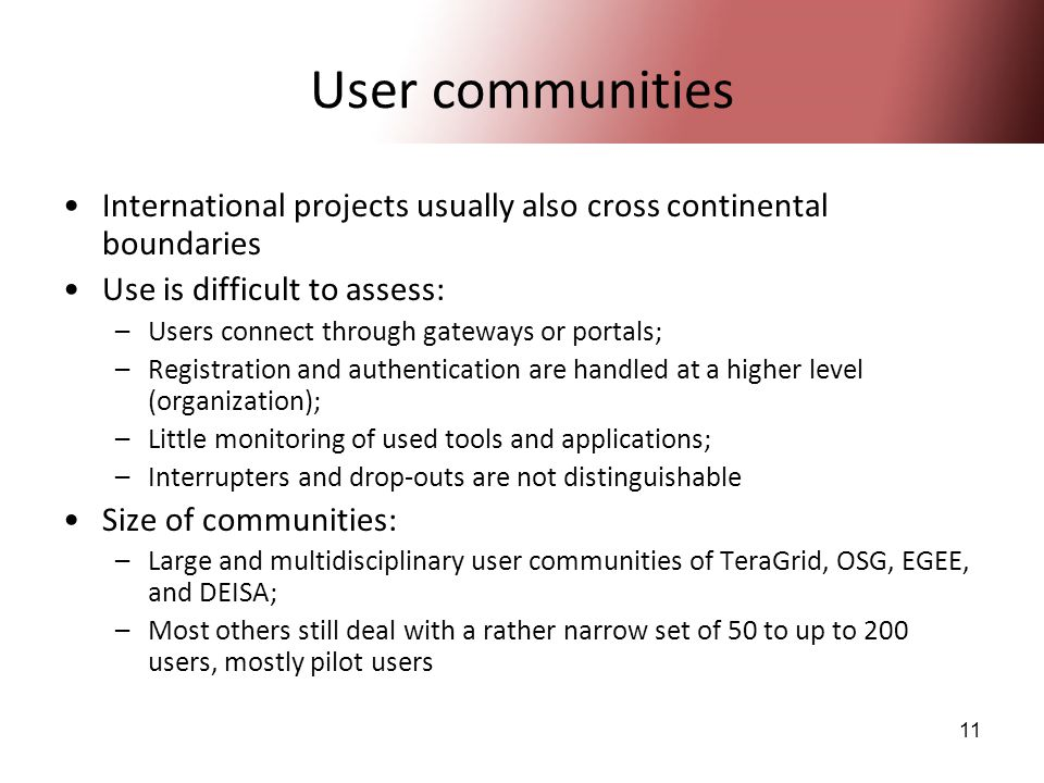 11 User communities International projects usually also cross continental boundaries Use is difficult to assess: –Users connect through gateways or portals; –Registration and authentication are handled at a higher level (organization); –Little monitoring of used tools and applications; –Interrupters and drop-outs are not distinguishable Size of communities: –Large and multidisciplinary user communities of TeraGrid, OSG, EGEE, and DEISA; –Most others still deal with a rather narrow set of 50 to up to 200 users, mostly pilot users
