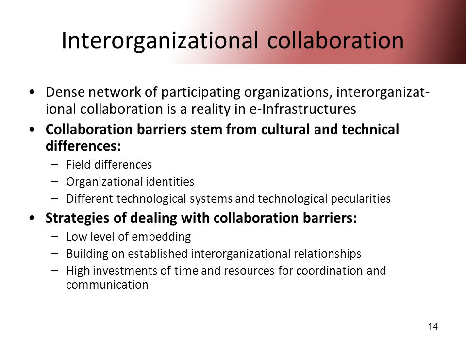 14 Interorganizational collaboration Dense network of participating organizations, interorganizat- ional collaboration is a reality in e-Infrastructur