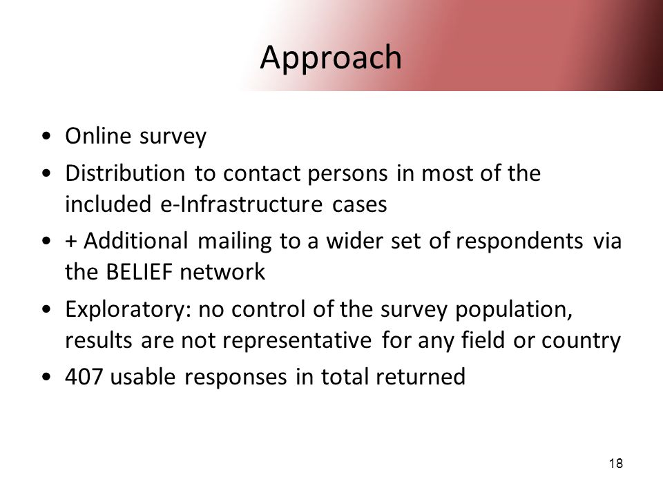 18 Approach Online survey Distribution to contact persons in most of the included e-Infrastructure cases + Additional mailing to a wider set of respondents via the BELIEF network Exploratory: no control of the survey population, results are not representative for any field or country 407 usable responses in total returned