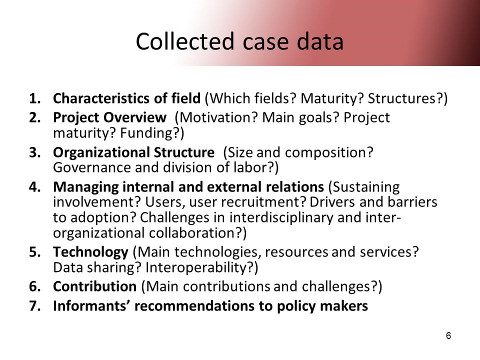 6 Collected case data 1.Characteristics of field (Which fields? Maturity? Structures?) 2.Project Overview (Motivation? Main goals? Project maturity? F