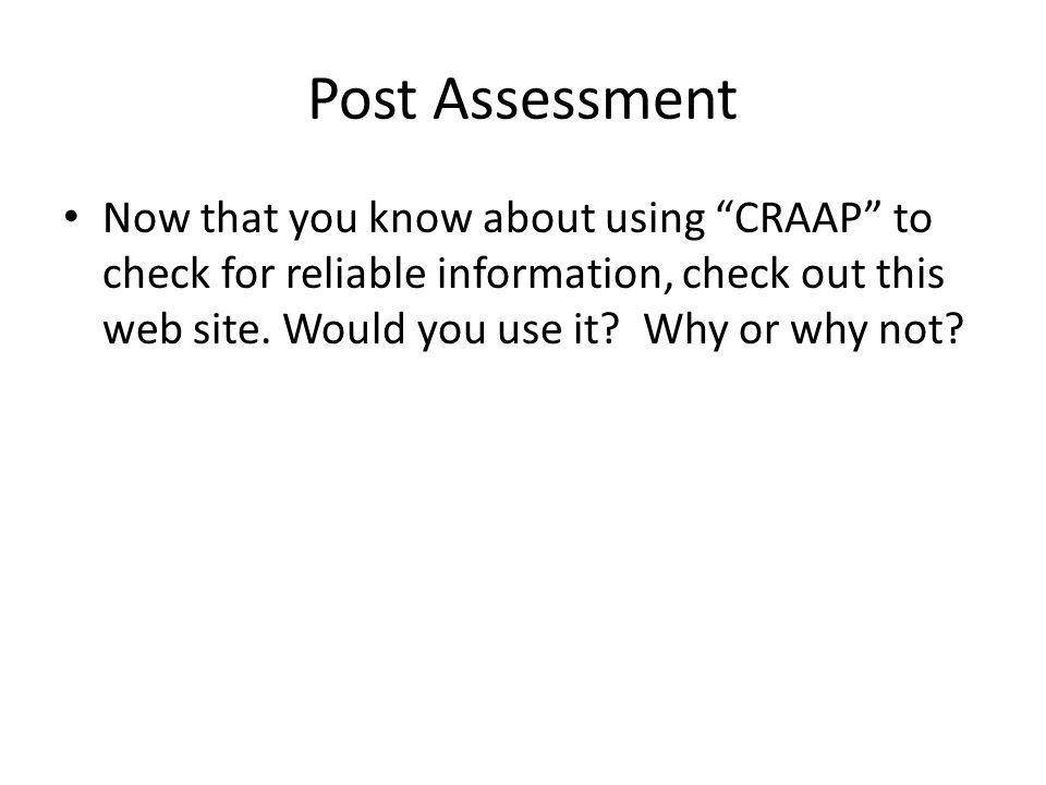 Post Assessment Now that you know about using CRAAP to check for reliable information, check out this web site.
