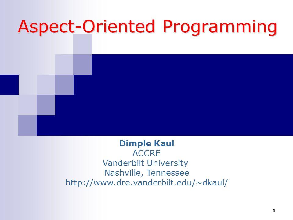 1 Aspect-Oriented Programming Dimple Kaul ACCRE Vanderbilt University Nashville, Tennessee http://www.dre.vanderbilt.edu/~dkaul/