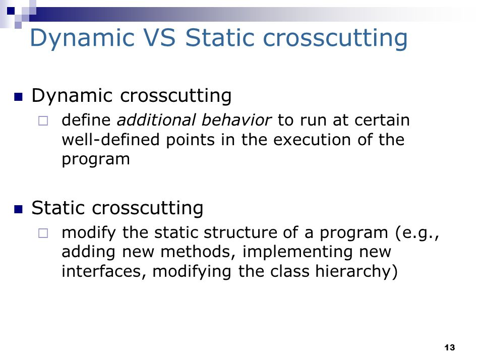 13 Dynamic VS Static crosscutting Dynamic crosscutting  define additional behavior to run at certain well-defined points in the execution of the program Static crosscutting  modify the static structure of a program (e.g., adding new methods, implementing new interfaces, modifying the class hierarchy)