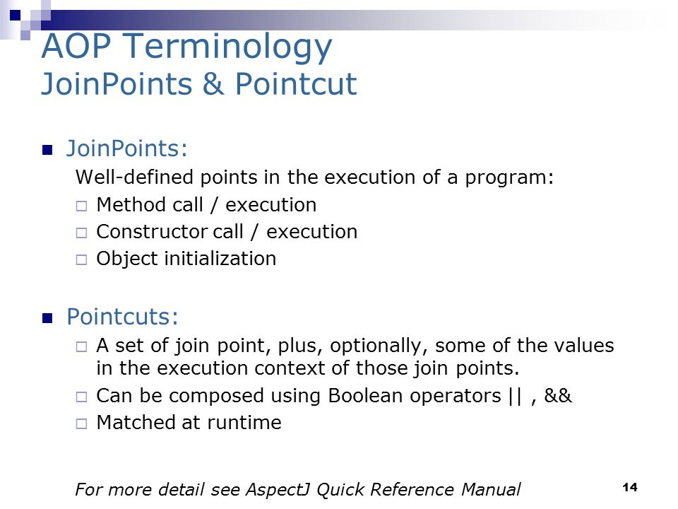 14 AOP Terminology JoinPoints & Pointcut JoinPoints: Well-defined points in the execution of a program:  Method call / execution  Constructor call / execution  Object initialization Pointcuts:  A set of join point, plus, optionally, some of the values in the execution context of those join points.