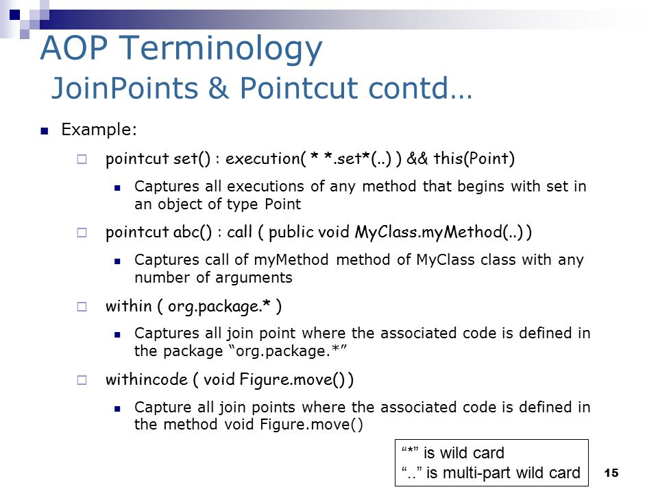 15 AOP Terminology JoinPoints & Pointcut contd… Example:  pointcut set() : execution( * *.set*(..) ) && this(Point) Captures all executions of any method that begins with set in an object of type Point  pointcut abc() : call ( public void MyClass.myMethod(..) ) Captures call of myMethod method of MyClass class with any number of arguments  within ( org.package.* ) Captures all join point where the associated code is defined in the package org.package.*  withincode ( void Figure.move() ) Capture all join points where the associated code is defined in the method void Figure.move() * is wild card .. is multi-part wild card