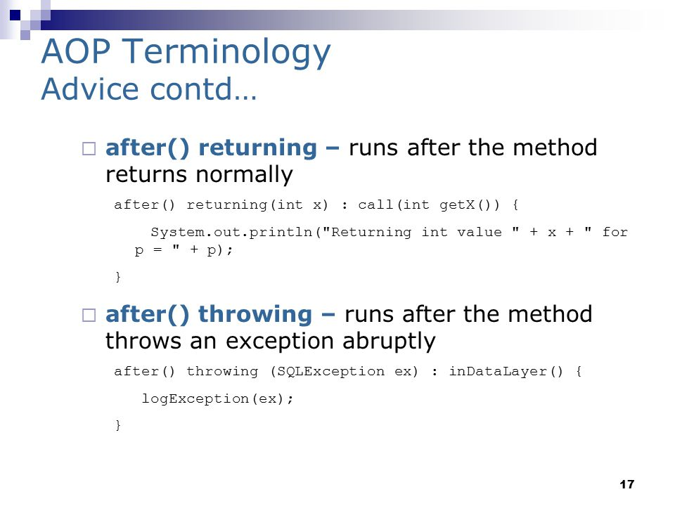 17 AOP Terminology Advice contd…  after() returning – runs after the method returns normally after() returning(int x) : call(int getX()) { System.out.println( Returning int value + x + for p = + p); }  after() throwing – runs after the method throws an exception abruptly after() throwing (SQLException ex) : inDataLayer() { logException(ex); }