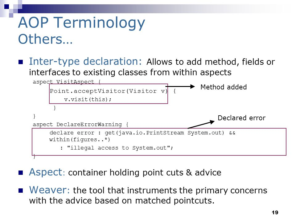 19 AOP Terminology Others… Inter-type declaration: Allows to add method, fields or interfaces to existing classes from within aspects aspect VisitAspect { Point.acceptVisitor(Visitor v) { v.visit(this); } } aspect DeclareErrorWarning { declare error : get(java.io.PrintStream System.out) && within(figures..*) : illegal access to System.out ; } Aspect : container holding point cuts & advice Weaver : the tool that instruments the primary concerns with the advice based on matched pointcuts.