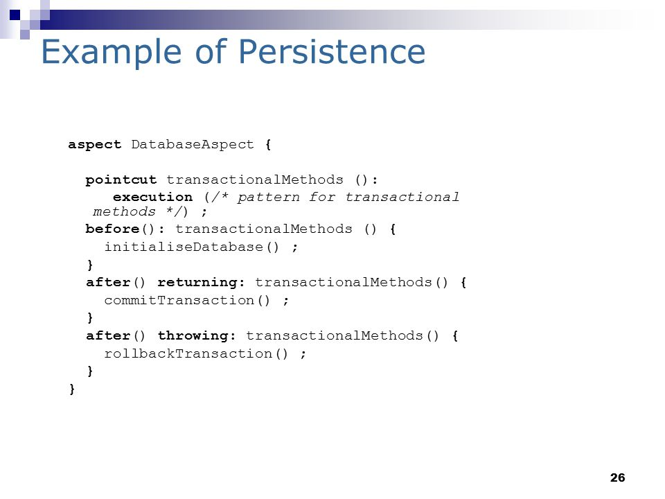 26 Example of Persistence aspect DatabaseAspect { pointcut transactionalMethods (): execution (/* pattern for transactional methods */) ; before(): transactionalMethods () { initialiseDatabase() ; } after() returning: transactionalMethods() { commitTransaction() ; } after() throwing: transactionalMethods() { rollbackTransaction() ; }