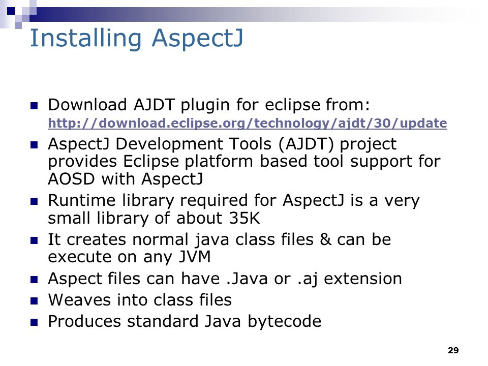 29 Installing AspectJ Download AJDT plugin for eclipse from: http://download.eclipse.org/technology/ajdt/30/update http://download.eclipse.org/technology/ajdt/30/update AspectJ Development Tools (AJDT) project provides Eclipse platform based tool support for AOSD with AspectJ Runtime library required for AspectJ is a very small library of about 35K It creates normal java class files & can be execute on any JVM Aspect files can have.Java or.aj extension Weaves into class files Produces standard Java bytecode