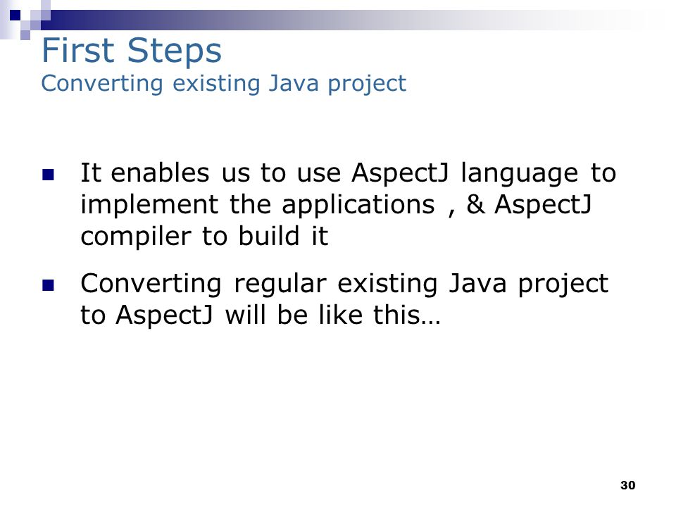 30 First Steps Converting existing Java project It enables us to use AspectJ language to implement the applications, & AspectJ compiler to build it Converting regular existing Java project to AspectJ will be like this…