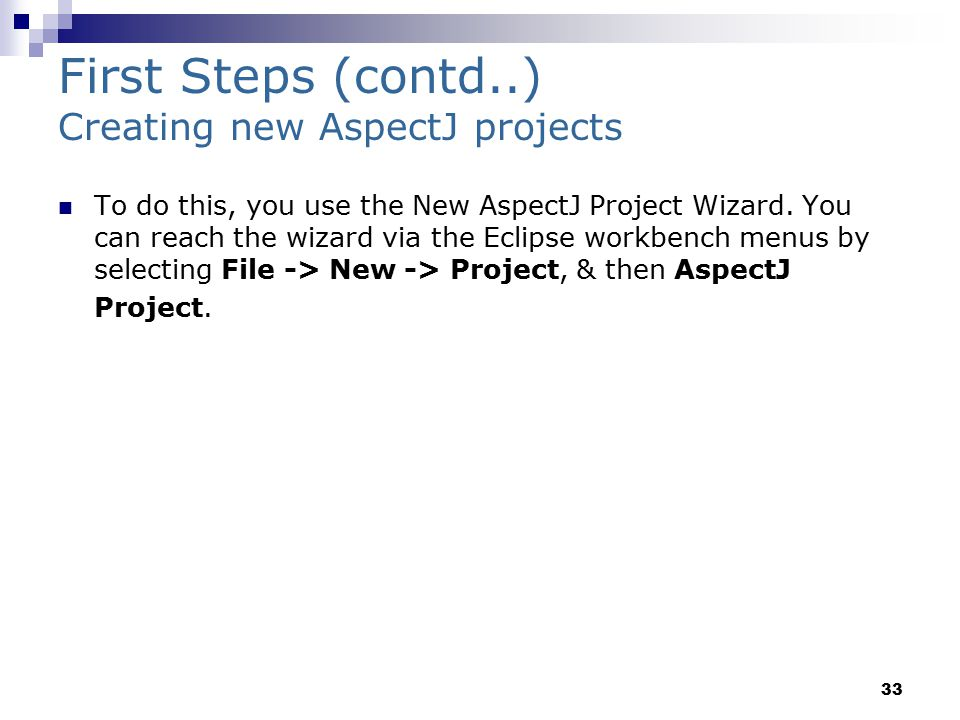 33 First Steps (contd..) Creating new AspectJ projects To do this, you use the New AspectJ Project Wizard.