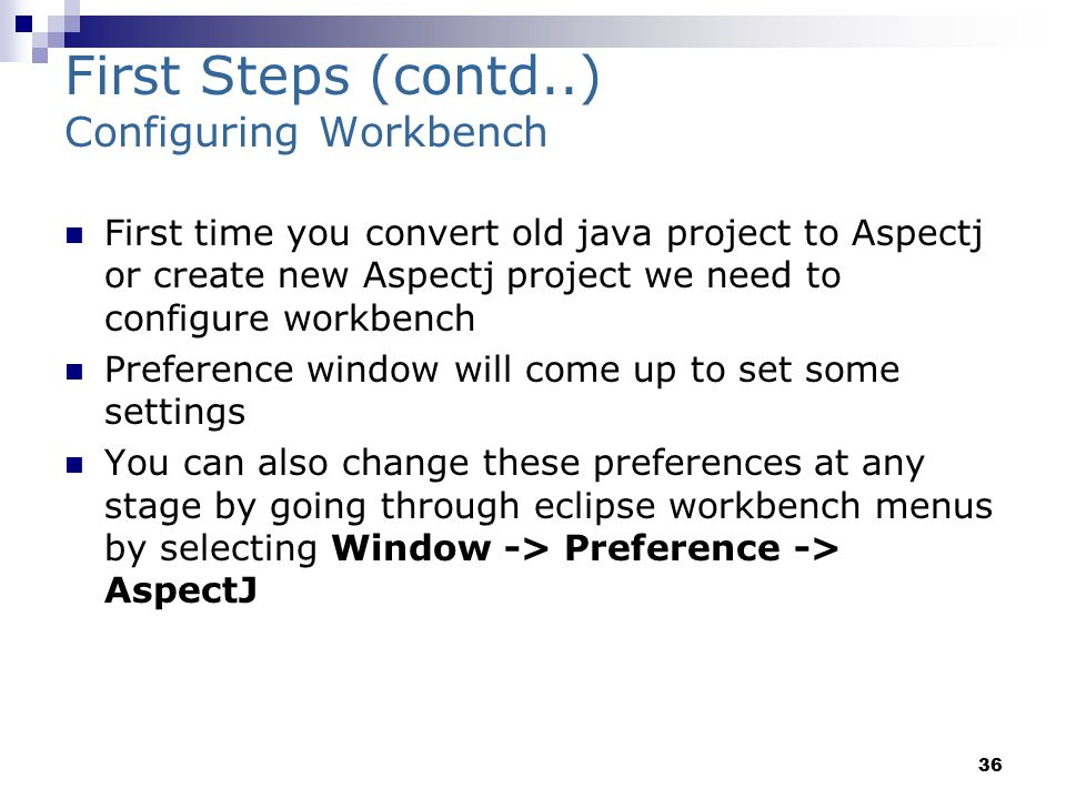 36 First Steps (contd..) Configuring Workbench First time you convert old java project to Aspectj or create new Aspectj project we need to configure workbench Preference window will come up to set some settings You can also change these preferences at any stage by going through eclipse workbench menus by selecting Window -> Preference -> AspectJ
