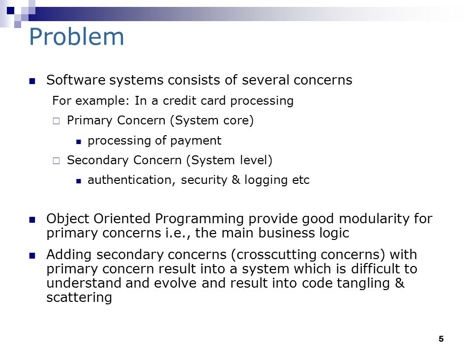 5 Problem Software systems consists of several concerns For example: In a credit card processing  Primary Concern (System core) processing of payment  Secondary Concern (System level) authentication, security & logging etc Object Oriented Programming provide good modularity for primary concerns i.e., the main business logic Adding secondary concerns (crosscutting concerns) with primary concern result into a system which is difficult to understand and evolve and result into code tangling & scattering