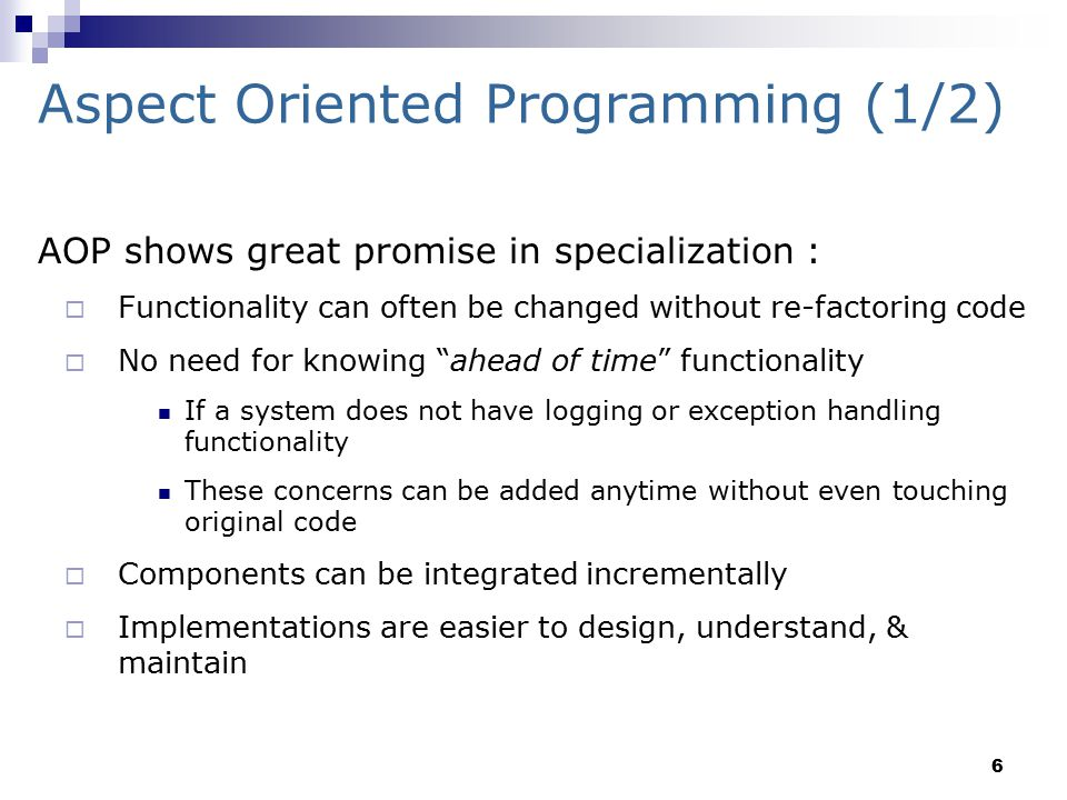 6 Aspect Oriented Programming (1/2) AOP shows great promise in specialization :  Functionality can often be changed without re-factoring code  No need for knowing ahead of time functionality If a system does not have logging or exception handling functionality These concerns can be added anytime without even touching original code  Components can be integrated incrementally  Implementations are easier to design, understand, & maintain