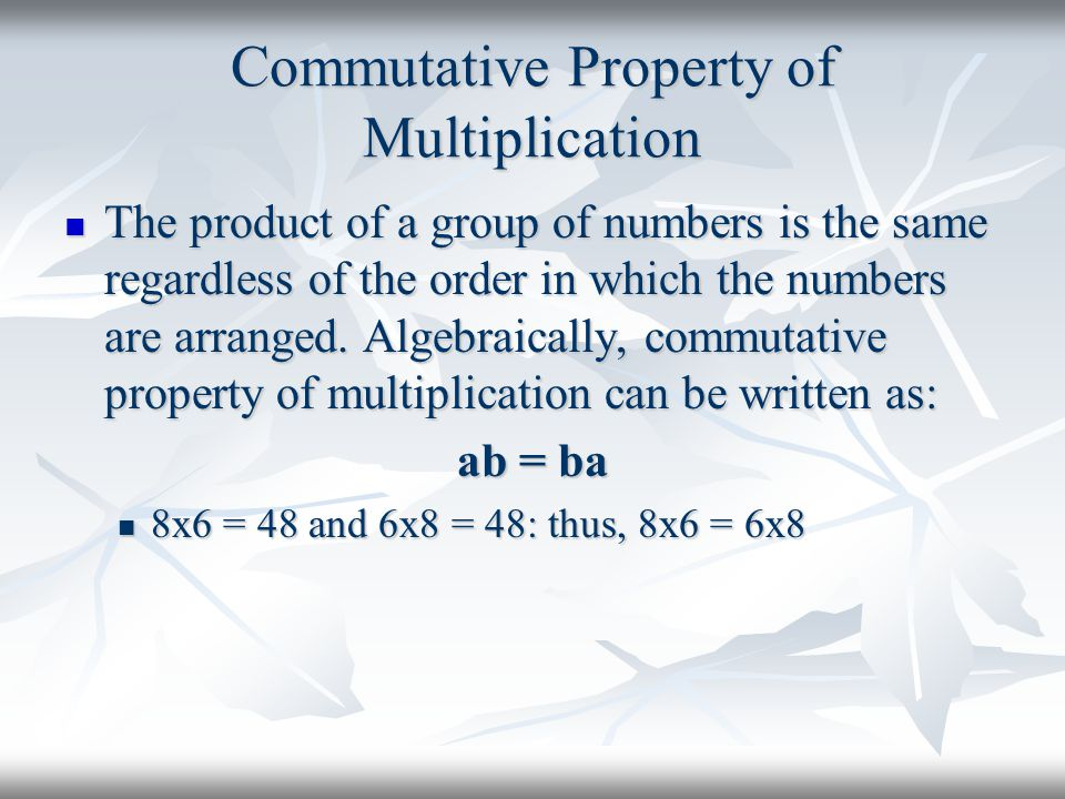 Commutative Property of Multiplication The product of a group of numbers is the same regardless of the order in which the numbers are arranged. Algebr