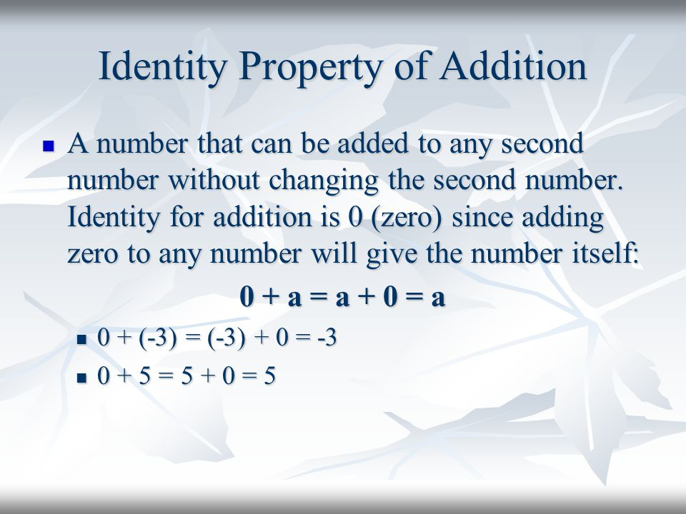 Identity Property of Addition A number that can be added to any second number without changing the second number. Identity for addition is 0 (zero) si