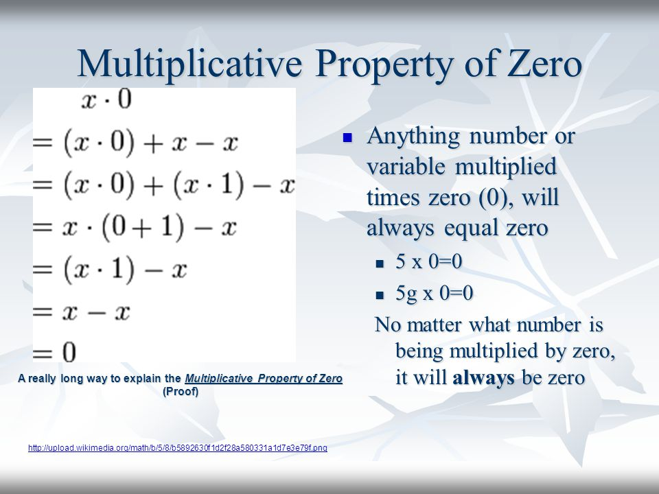 Multiplicative Property of Zero Anything number or variable multiplied times zero (0), will always equal zero Anything number or variable multiplied times zero (0), will always equal zero 5 x 0=0 5g x 0=0 No matter what number is being multiplied by zero, it will always be zero A really long way to explain the Multiplicative Property of Zero (Proof) http://upload.wikimedia.org/math/b/5/8/b5892630f1d2f28a580331a1d7e3e79f.png