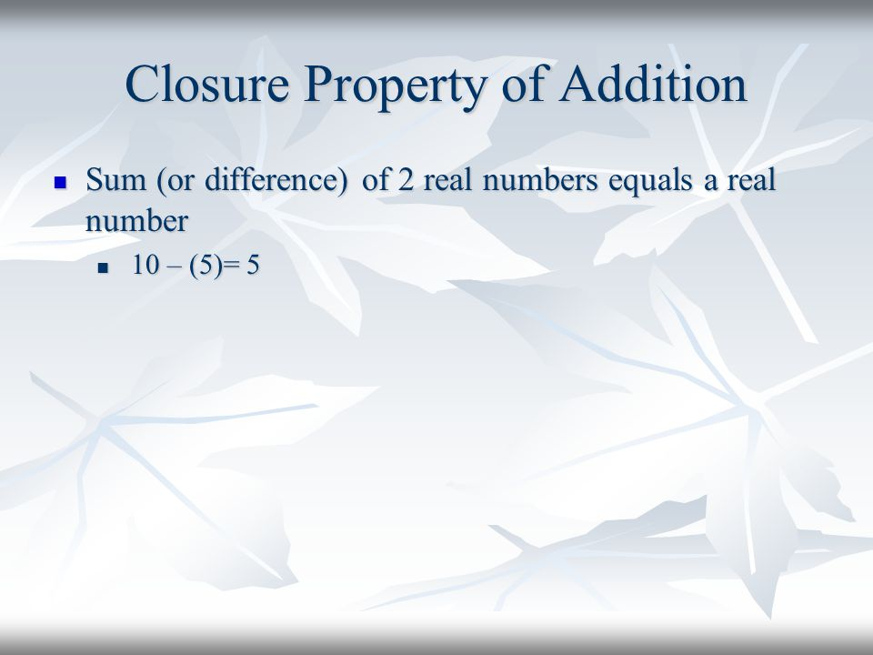 Closure Property of Addition Sum (or difference) of 2 real numbers equals a real number Sum (or difference) of 2 real numbers equals a real number 10 – (5)= 5 10 – (5)= 5