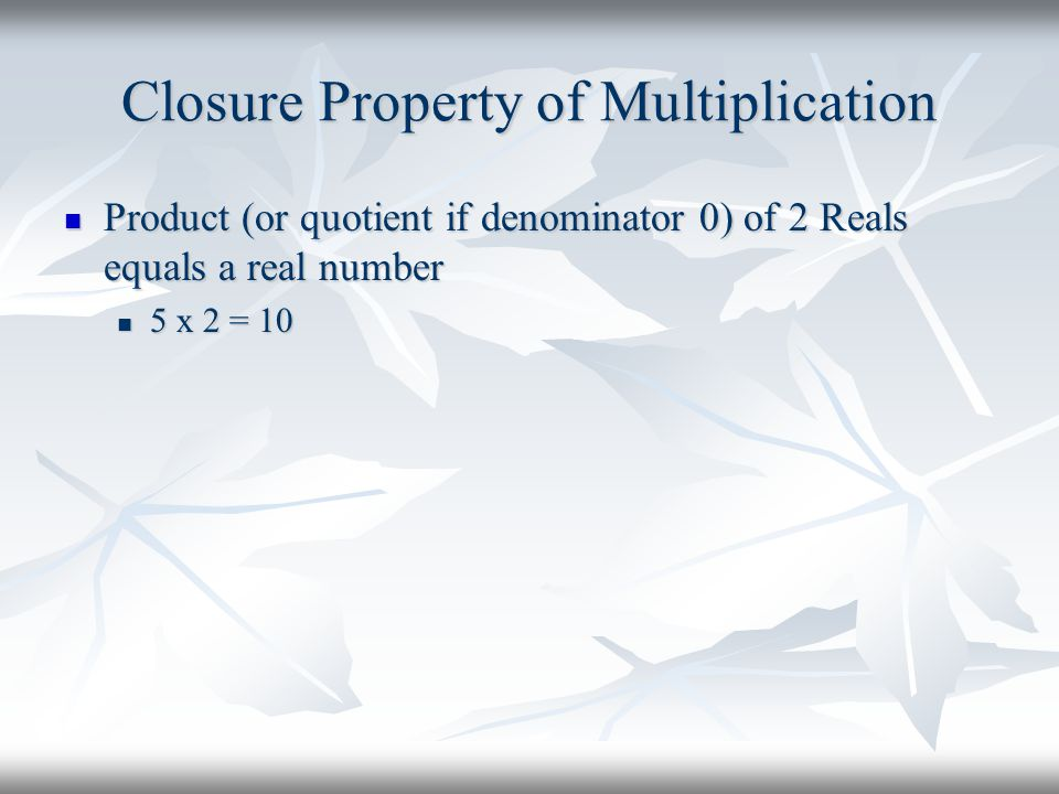 Closure Property of Multiplication Product (or quotient if denominator 0) of 2 Reals equals a real number Product (or quotient if denominator 0) of 2 Reals equals a real number 5 x 2 = 10 5 x 2 = 10
