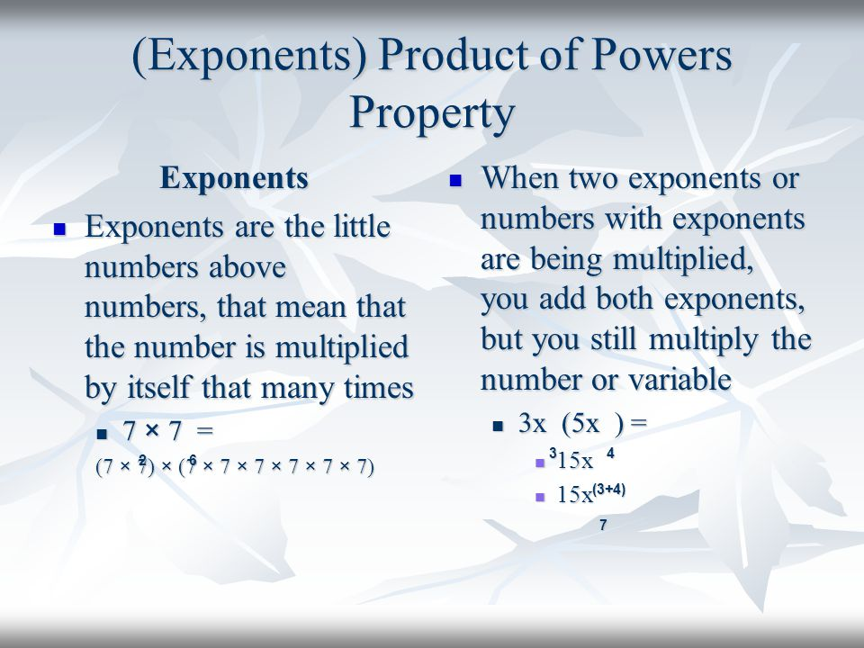 (Exponents) Product of Powers Property Exponents Exponents are the little numbers above numbers, that mean that the number is multiplied by itself tha