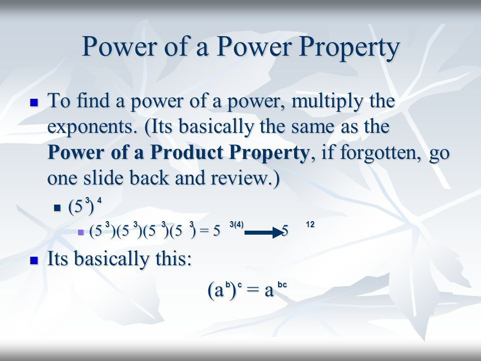 Power of a Power Property To find a power of a power, multiply the exponents. (Its basically the same as the Power of a Product Property, if forgotten