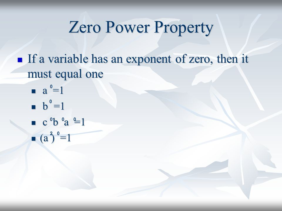 Zero Power Property If a variable has an exponent of zero, then it must equal one If a variable has an exponent of zero, then it must equal one a =1 a