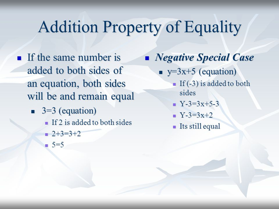 Addition Property of Equality If the same number is added to both sides of an equation, both sides will be and remain equal If the same number is adde