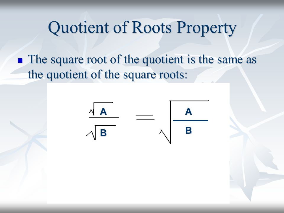 Quotient of Roots Property The square root of the quotient is the same as the quotient of the square roots: The square root of the quotient is the same as the quotient of the square roots: AA B B