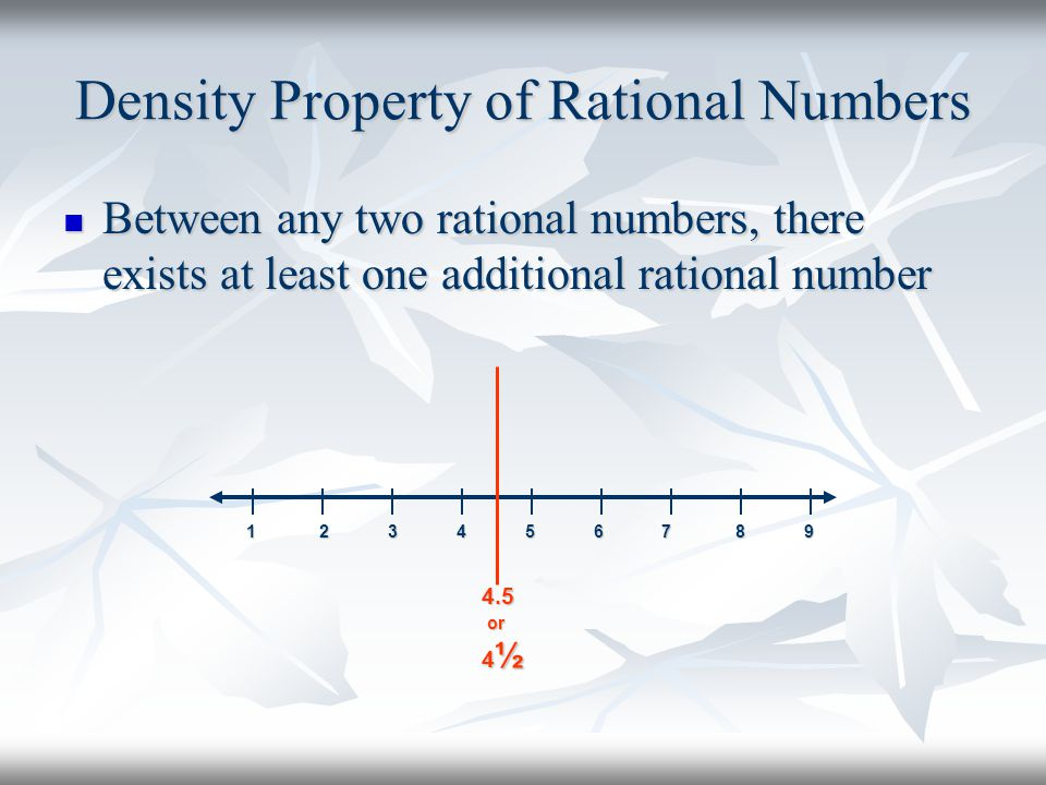 Density Property of Rational Numbers Between any two rational numbers, there exists at least one additional rational number Between any two rational n