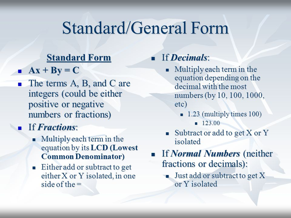 Standard/General Form Standard Form Ax + By = C Ax + By = C The terms A, B, and C are integers (could be either positive or negative numbers or fracti