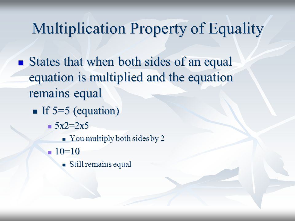 Multiplication Property of Equality States that when both sides of an equal equation is multiplied and the equation remains equal States that when bot