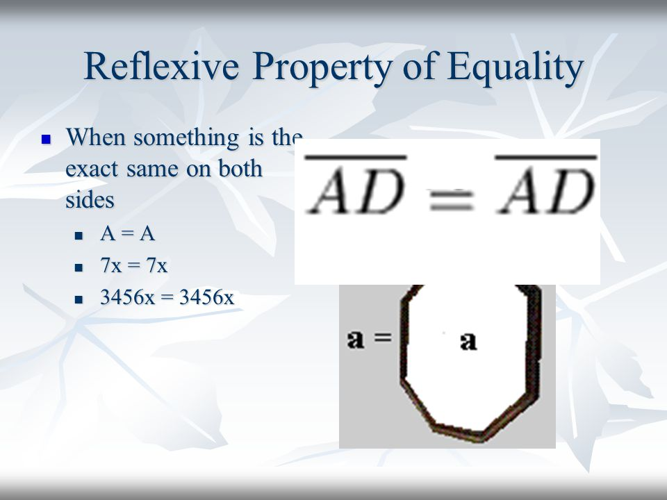 Reflexive Property of Equality When something is the exact same on both sides When something is the exact same on both sides A = A A = A 7x = 7x 7x = 7x 3456x = 3456x 3456x = 3456x