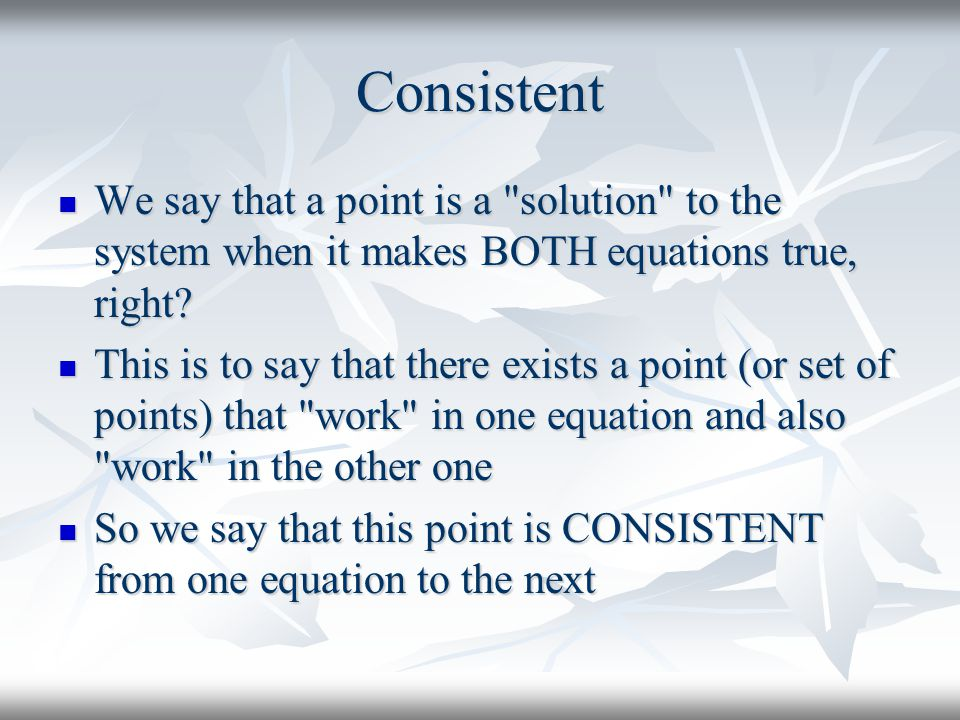 Consistent We say that a point is a solution to the system when it makes BOTH equations true, right.