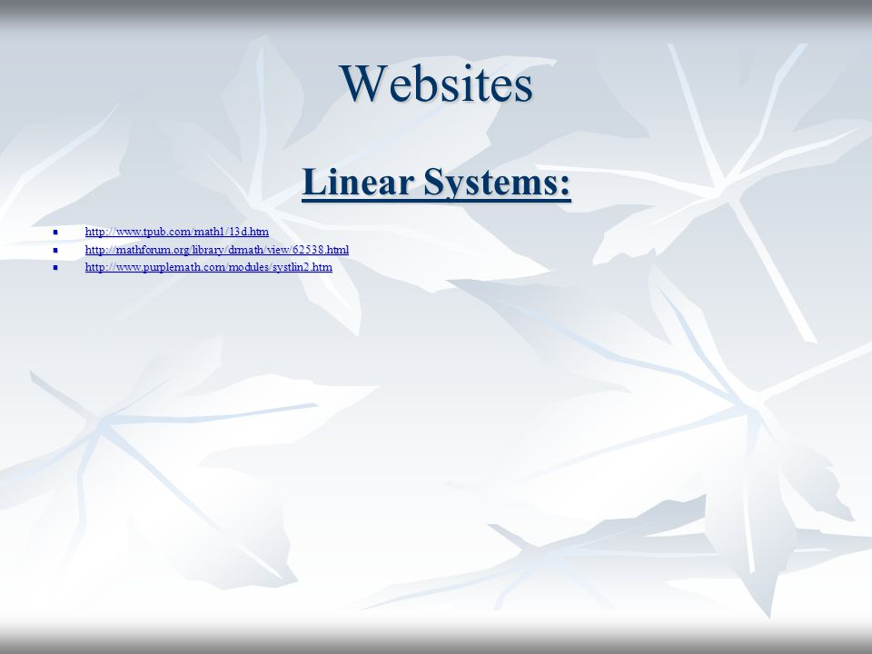 Websites Linear Systems: http://www.tpub.com/math1/13d.htm http://www.tpub.com/math1/13d.htm http://www.tpub.com/math1/13d.htm http://mathforum.org/library/drmath/view/62538.html http://mathforum.org/library/drmath/view/62538.html http://mathforum.org/library/drmath/view/62538.html http://www.purplemath.com/modules/systlin2.htm http://www.purplemath.com/modules/systlin2.htm http://www.purplemath.com/modules/systlin2.htm