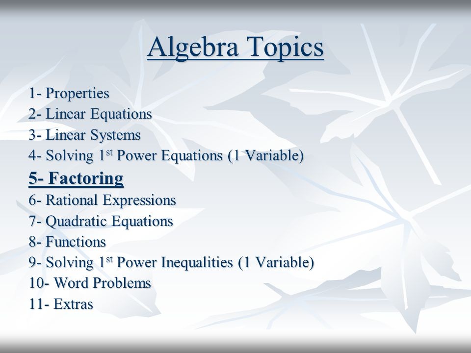 Algebra Topics 1- Properties 2- Linear Equations 3- Linear Systems 4- Solving 1 st Power Equations (1 Variable) 5- Factoring 6- Rational Expressions 7- Quadratic Equations 8- Functions 9- Solving 1 st Power Inequalities (1 Variable) 10- Word Problems 11- Extras