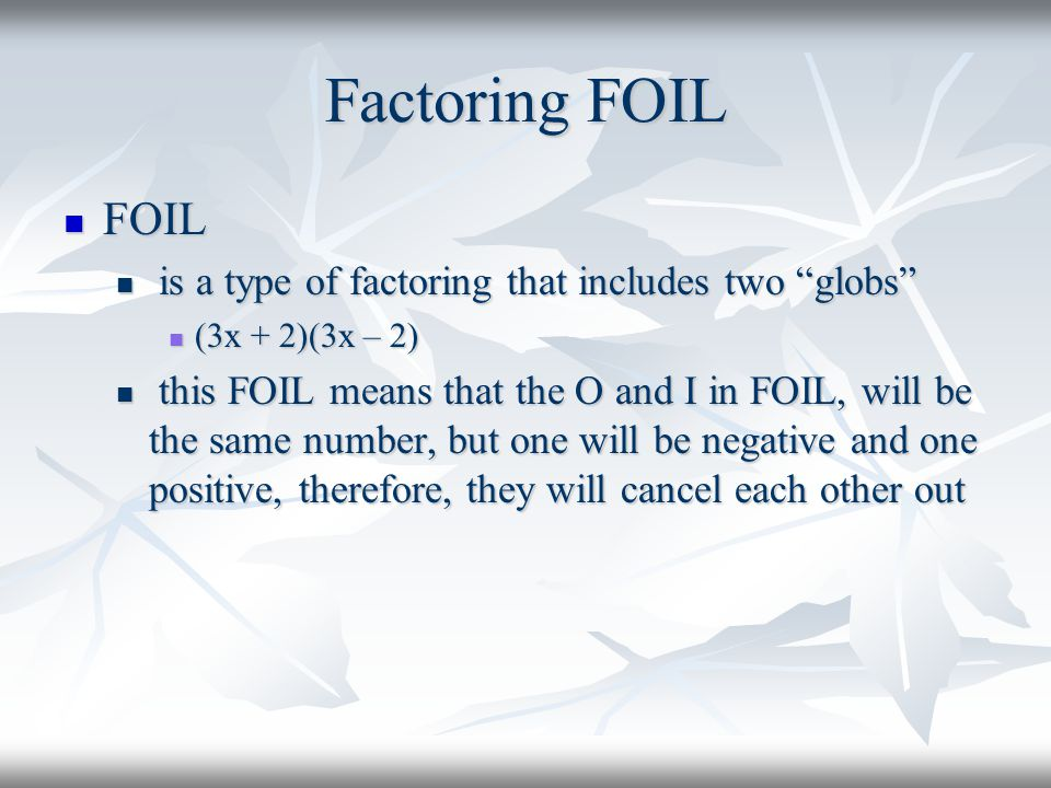 "Factoring FOIL FOIL FOIL is a type of factoring that includes two ""globs"" is a type of factoring that includes two ""globs"" (3x + 2)(3x – 2) (3x + 2)(3"
