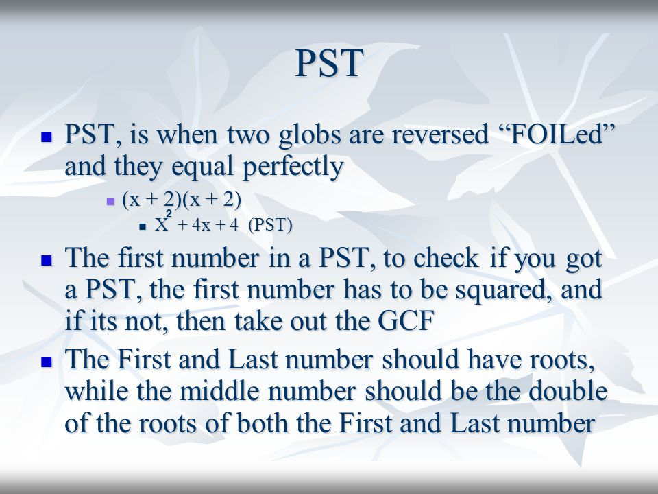 PST PST, is when two globs are reversed FOILed and they equal perfectly PST, is when two globs are reversed FOILed and they equal perfectly (x + 2)(x + 2) (x + 2)(x + 2) X + 4x + 4 (PST) X + 4x + 4 (PST) The first number in a PST, to check if you got a PST, the first number has to be squared, and if its not, then take out the GCF The first number in a PST, to check if you got a PST, the first number has to be squared, and if its not, then take out the GCF The First and Last number should have roots, while the middle number should be the double of the roots of both the First and Last number The First and Last number should have roots, while the middle number should be the double of the roots of both the First and Last number 2