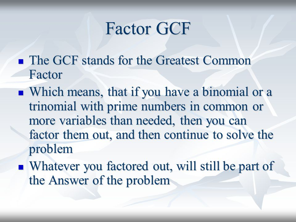 Factor GCF The GCF stands for the Greatest Common Factor The GCF stands for the Greatest Common Factor Which means, that if you have a binomial or a trinomial with prime numbers in common or more variables than needed, then you can factor them out, and then continue to solve the problem Which means, that if you have a binomial or a trinomial with prime numbers in common or more variables than needed, then you can factor them out, and then continue to solve the problem Whatever you factored out, will still be part of the Answer of the problem Whatever you factored out, will still be part of the Answer of the problem