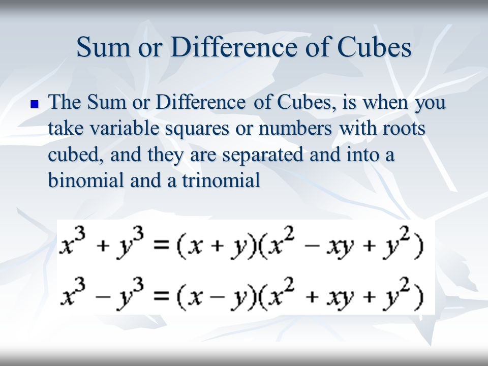 Sum or Difference of Cubes The Sum or Difference of Cubes, is when you take variable squares or numbers with roots cubed, and they are separated and into a binomial and a trinomial The Sum or Difference of Cubes, is when you take variable squares or numbers with roots cubed, and they are separated and into a binomial and a trinomial