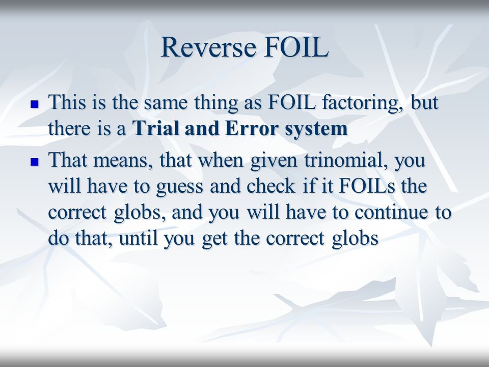 Reverse FOIL This is the same thing as FOIL factoring, but there is a Trial and Error system This is the same thing as FOIL factoring, but there is a Trial and Error system That means, that when given trinomial, you will have to guess and check if it FOILs the correct globs, and you will have to continue to do that, until you get the correct globs That means, that when given trinomial, you will have to guess and check if it FOILs the correct globs, and you will have to continue to do that, until you get the correct globs