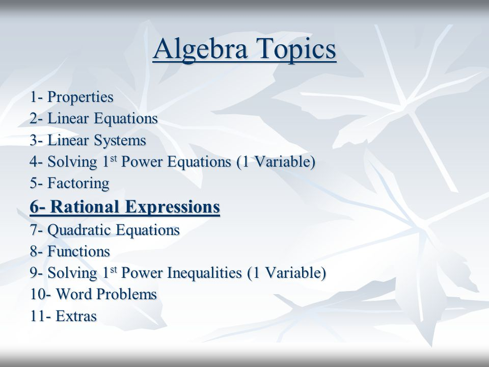 Algebra Topics 1- Properties 2- Linear Equations 3- Linear Systems 4- Solving 1 st Power Equations (1 Variable) 5- Factoring 6- Rational Expressions 7