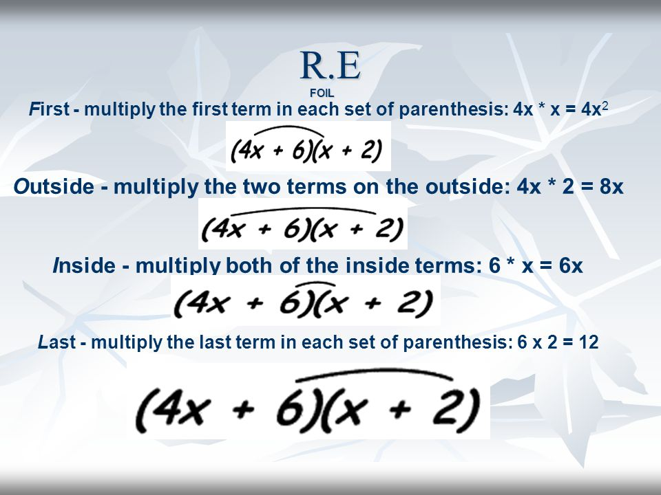 R.E First - multiply the first term in each set of parenthesis: 4x * x = 4x 2 Outside - multiply the two terms on the outside: 4x * 2 = 8x Inside - multiply both of the inside terms: 6 * x = 6x Last - multiply the last term in each set of parenthesis: 6 x 2 = 12 FOIL